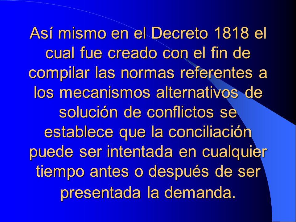 Así mismo en el Decreto 1818 el cual fue creado con el fin de compilar las normas referentes a los mecanismos alternativos de solución de conflictos s