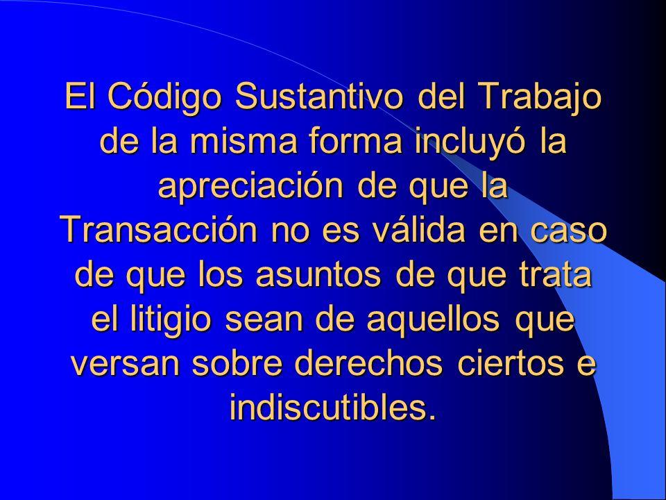 El Código Sustantivo del Trabajo de la misma forma incluyó la apreciación de que la Transacción no es válida en caso de que los asuntos de que trata e