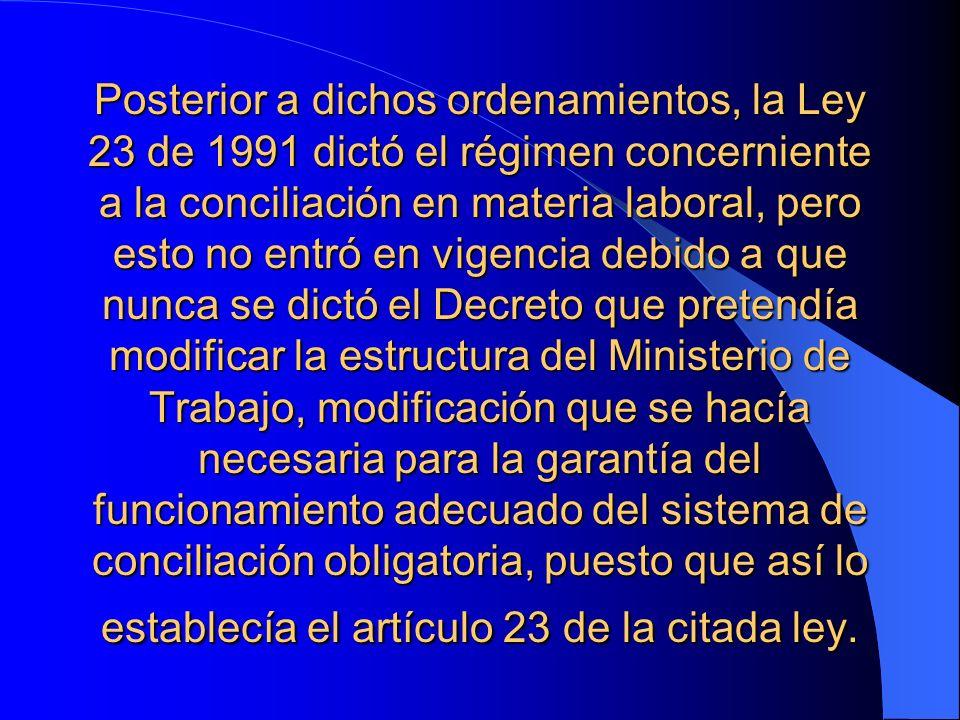 Posterior a dichos ordenamientos, la Ley 23 de 1991 dictó el régimen concerniente a la conciliación en materia laboral, pero esto no entró en vigencia