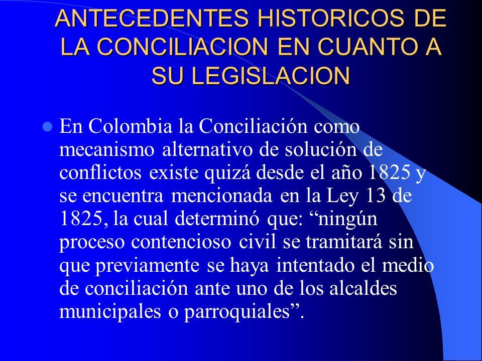 ANTECEDENTES HISTORICOS DE LA CONCILIACION EN CUANTO A SU LEGISLACION En Colombia la Conciliación como mecanismo alternativo de solución de conflictos