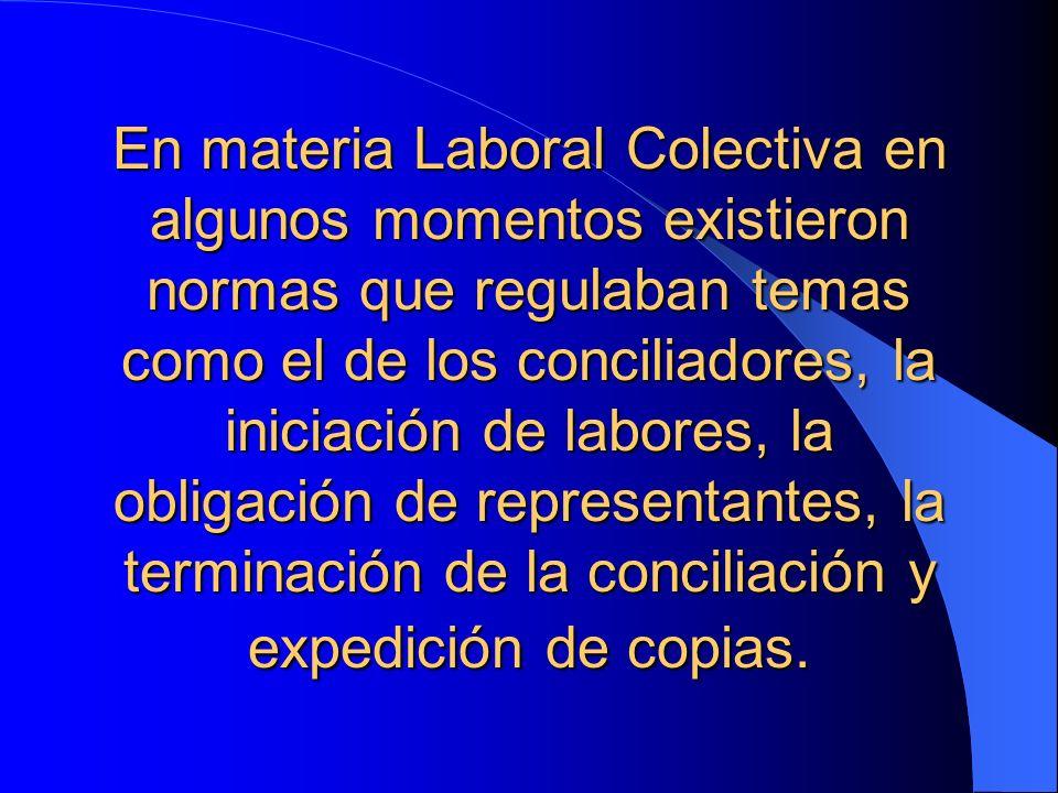 En materia Laboral Colectiva en algunos momentos existieron normas que regulaban temas como el de los conciliadores, la iniciación de labores, la obli