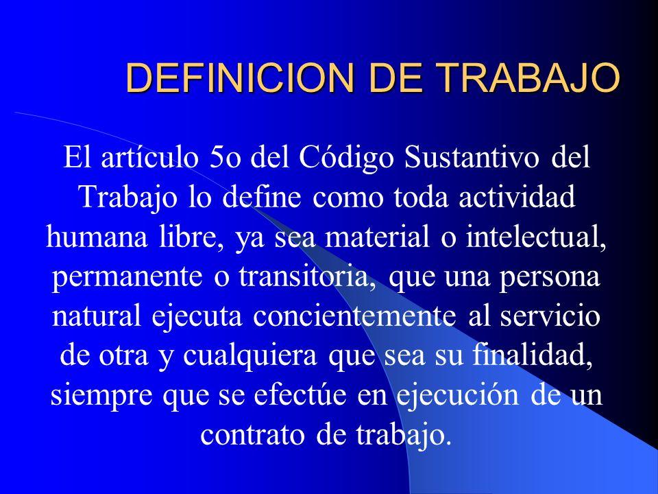 DEFINICION DE TRABAJO El artículo 5o del Código Sustantivo del Trabajo lo define como toda actividad humana libre, ya sea material o intelectual, perm
