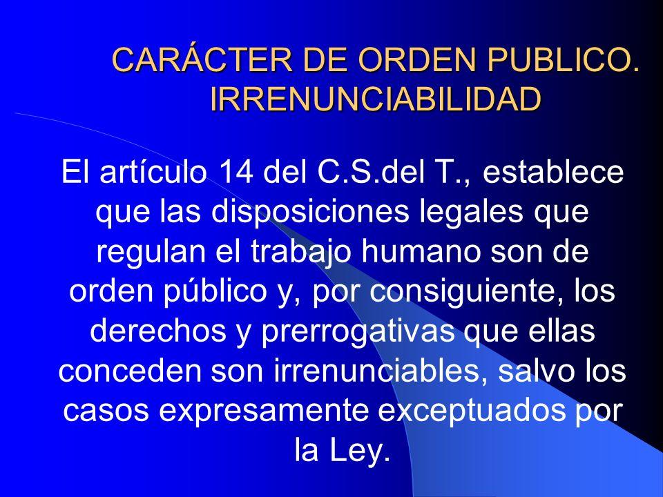 CARÁCTER DE ORDEN PUBLICO. IRRENUNCIABILIDAD El artículo 14 del C.S.del T., establece que las disposiciones legales que regulan el trabajo humano son