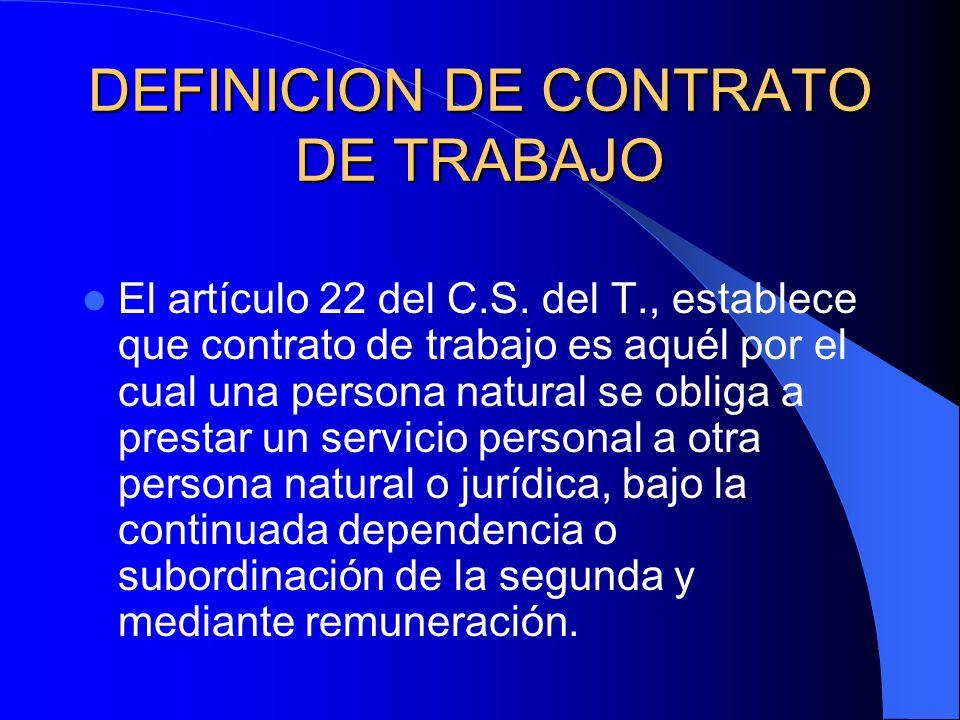 DEFINICION DE CONTRATO DE TRABAJO El artículo 22 del C.S. del T., establece que contrato de trabajo es aquél por el cual una persona natural se obliga