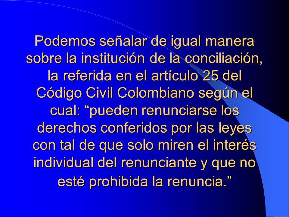 Podemos señalar de igual manera sobre la institución de la conciliación, la referida en el artículo 25 del Código Civil Colombiano según el cual: pued