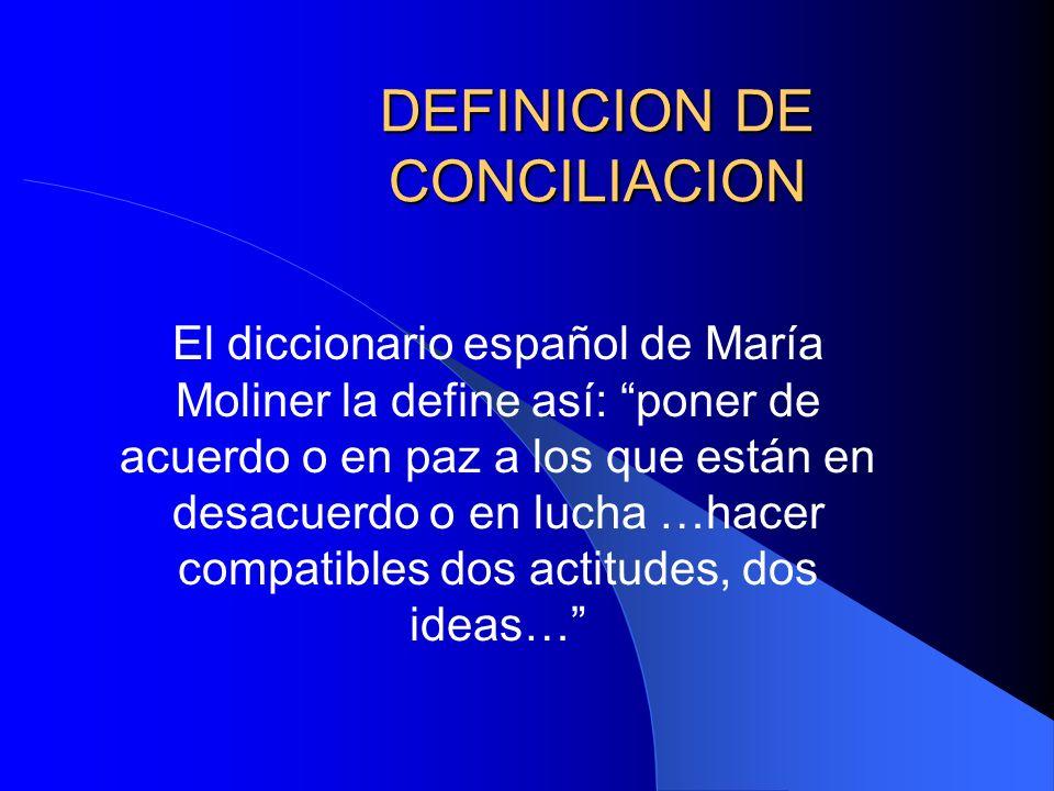 DEFINICION DE CONCILIACION El diccionario español de María Moliner la define así: poner de acuerdo o en paz a los que están en desacuerdo o en lucha …