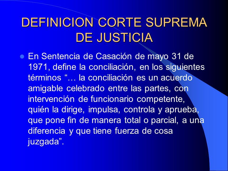 DEFINICION CORTE SUPREMA DE JUSTICIA En Sentencia de Casación de mayo 31 de 1971, define la conciliación, en los siguientes términos … la conciliación