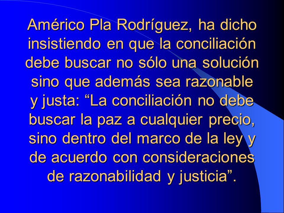 Américo Pla Rodríguez, ha dicho insistiendo en que la conciliación debe buscar no sólo una solución sino que además sea razonable y justa: La concilia