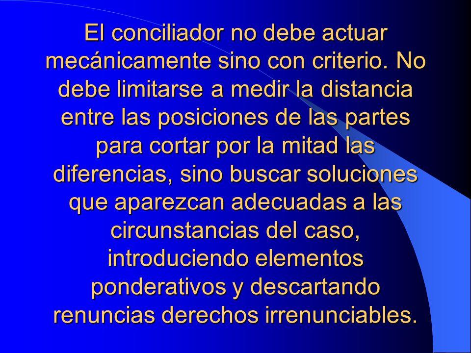 El conciliador no debe actuar mecánicamente sino con criterio. No debe limitarse a medir la distancia entre las posiciones de las partes para cortar p