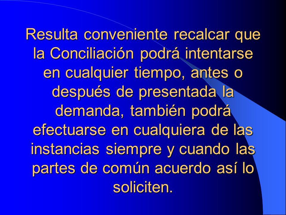 Resulta conveniente recalcar que la Conciliación podrá intentarse en cualquier tiempo, antes o después de presentada la demanda, también podrá efectua