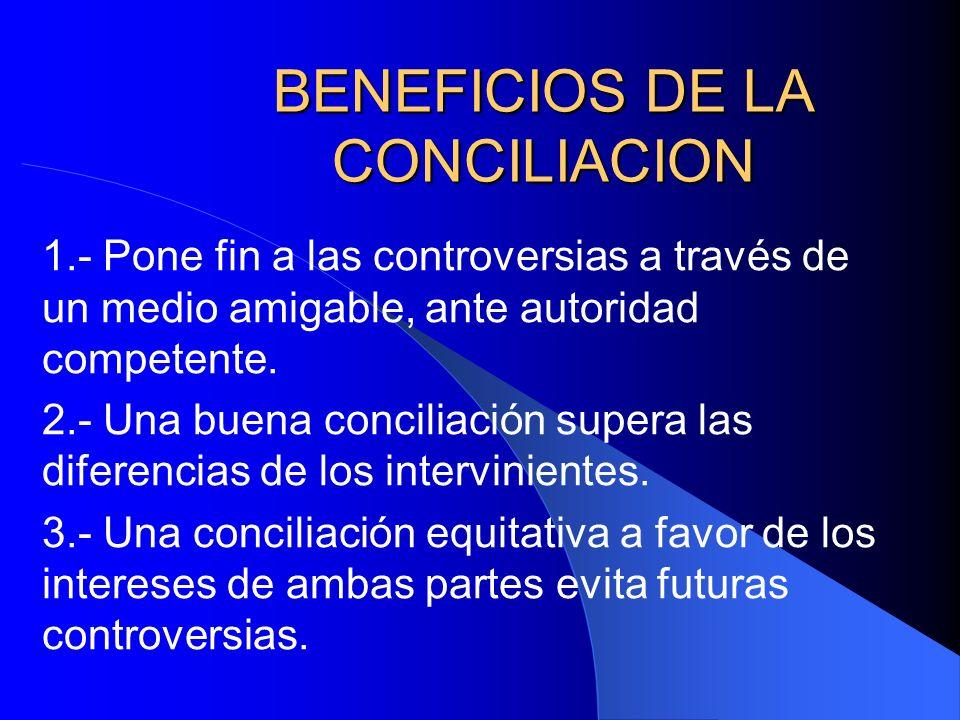 BENEFICIOS DE LA CONCILIACION 1.- Pone fin a las controversias a través de un medio amigable, ante autoridad competente. 2.- Una buena conciliación su