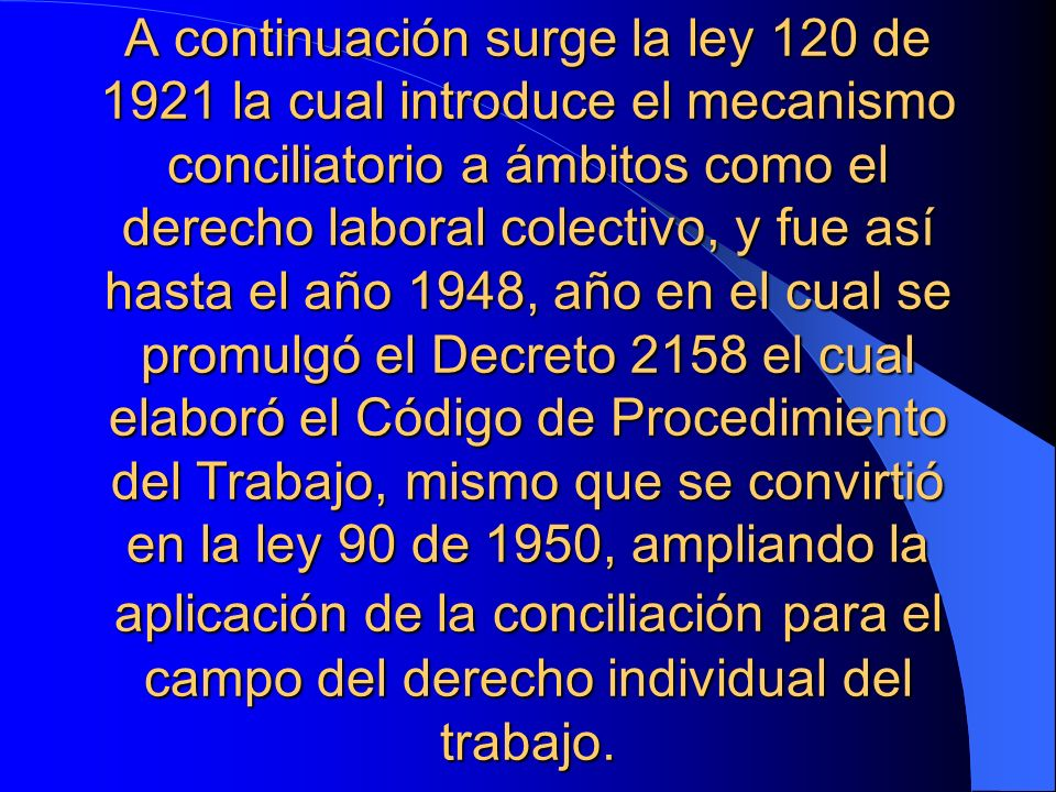 A continuación surge la ley 120 de 1921 la cual introduce el mecanismo conciliatorio a ámbitos como el derecho laboral colectivo, y fue así hasta el a