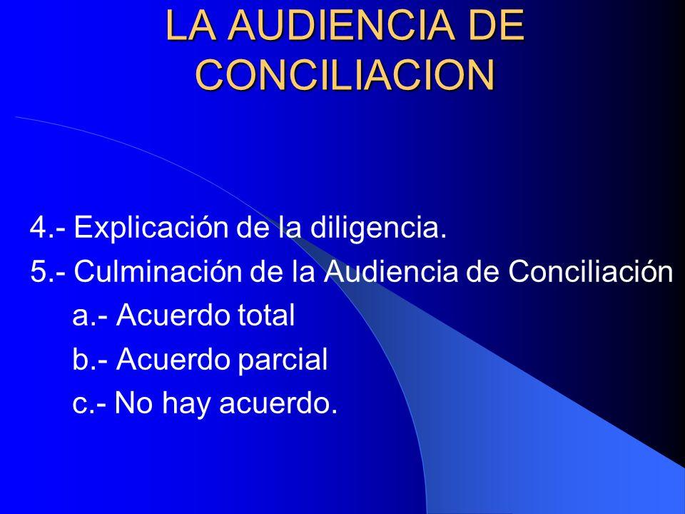 LA AUDIENCIA DE CONCILIACION 4.- Explicación de la diligencia. 5.- Culminación de la Audiencia de Conciliación a.- Acuerdo total b.- Acuerdo parcial c
