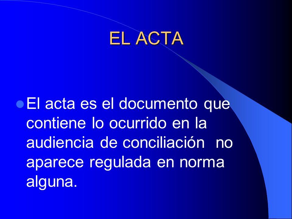 EL ACTA El acta es el documento que contiene lo ocurrido en la audiencia de conciliación no aparece regulada en norma alguna.