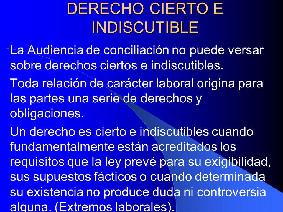 DERECHO CIERTO E INDISCUTIBLE La Audiencia de conciliación no puede versar sobre derechos ciertos e indiscutibles. Toda relación de carácter laboral o