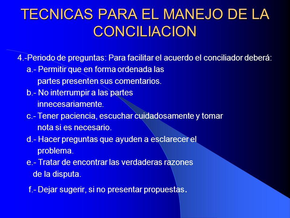 TECNICAS PARA EL MANEJO DE LA CONCILIACION 4.-Periodo de preguntas: Para facilitar el acuerdo el conciliador deberá: a.- Permitir que en forma ordenad