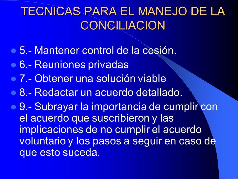 TECNICAS PARA EL MANEJO DE LA CONCILIACION 5.- Mantener control de la cesión. 6.- Reuniones privadas 7.- Obtener una solución viable 8.- Redactar un a