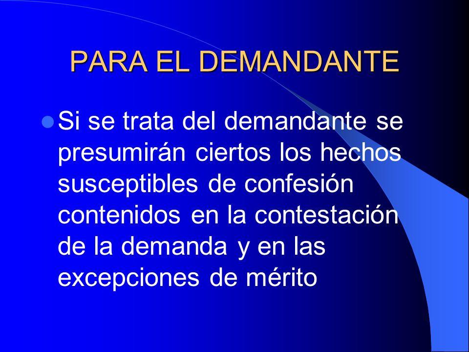 PARA EL DEMANDANTE Si se trata del demandante se presumirán ciertos los hechos susceptibles de confesión contenidos en la contestación de la demanda y