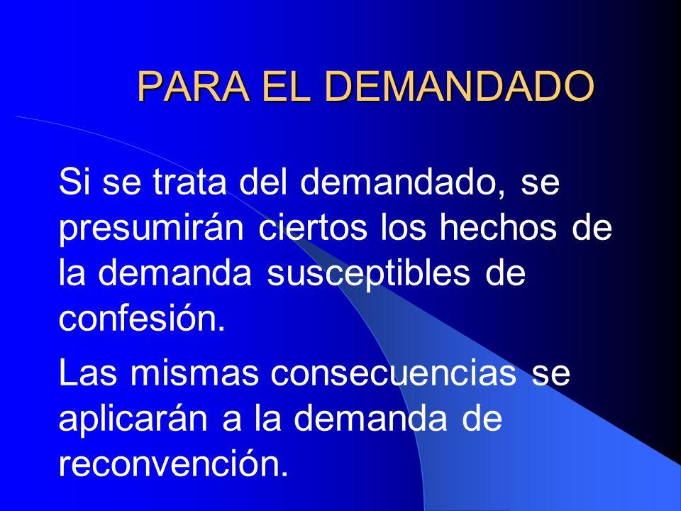 PARA EL DEMANDADO Si se trata del demandado, se presumirán ciertos los hechos de la demanda susceptibles de confesión. Las mismas consecuencias se apl