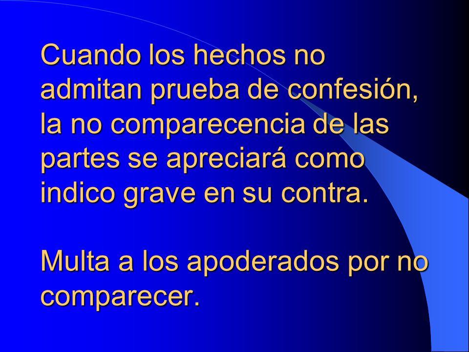 Cuando los hechos no admitan prueba de confesión, la no comparecencia de las partes se apreciará como indico grave en su contra. Multa a los apoderado