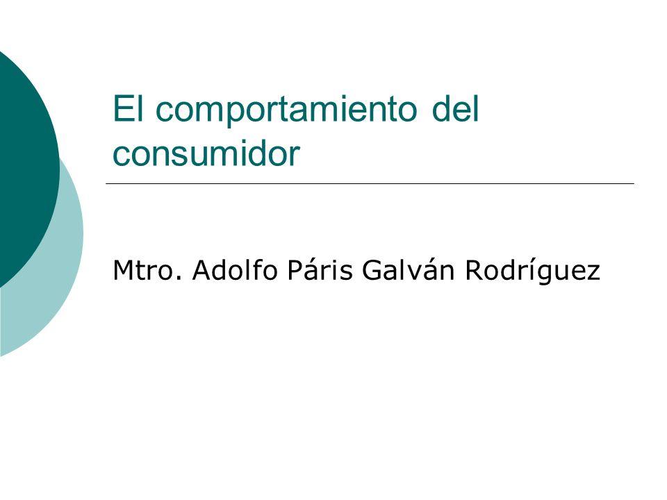 El comportamiento del consumidor Mtro. Adolfo Páris Galván Rodríguez