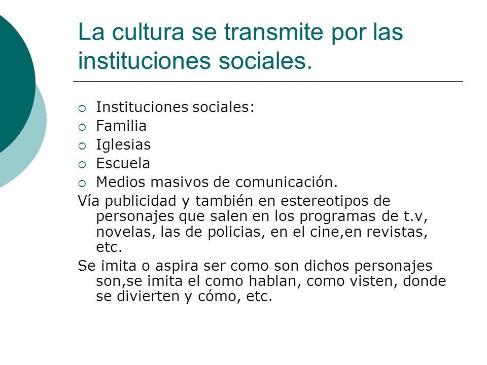 La cultura se transmite por las instituciones sociales. Instituciones sociales: Familia Iglesias Escuela Medios masivos de comunicación. Vía publicida