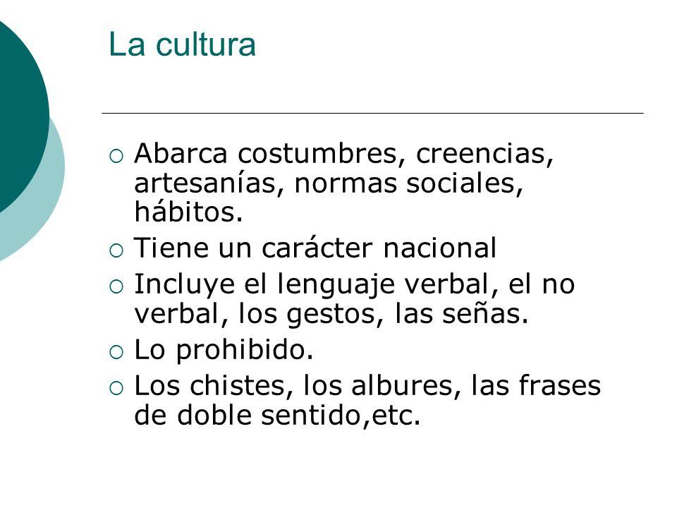 La cultura Abarca costumbres, creencias, artesanías, normas sociales, hábitos. Tiene un carácter nacional Incluye el lenguaje verbal, el no verbal, lo