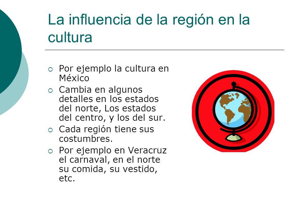 La influencia de la región en la cultura Por ejemplo la cultura en México Cambia en algunos detalles en los estados del norte, Los estados del centro,