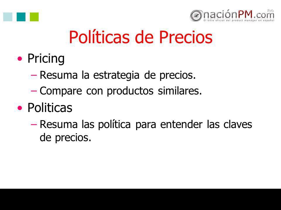 Políticas de Precios Pricing –Resuma la estrategia de precios. –Compare con productos similares. Politicas –Resuma las política para entender las clav