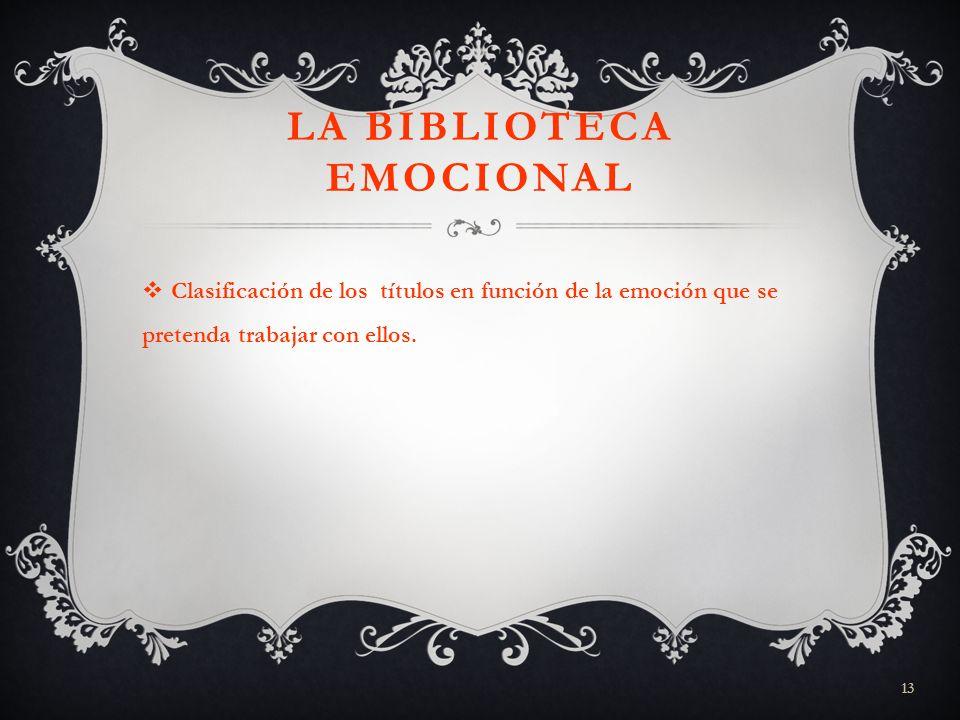 13 LA BIBLIOTECA EMOCIONAL Clasificación de los títulos en función de la emoción que se pretenda trabajar con ellos.