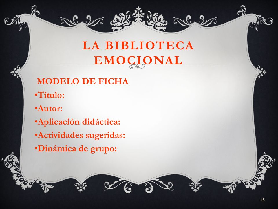 15 LA BIBLIOTECA EMOCIONAL MODELO DE FICHA Título: Autor: Aplicación didáctica: Actividades sugeridas: Dinámica de grupo: