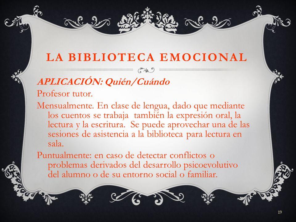19 LA BIBLIOTECA EMOCIONAL APLICACIÓN: Quién/Cuándo Profesor tutor. Mensualmente. En clase de lengua, dado que mediante los cuentos se trabaja también