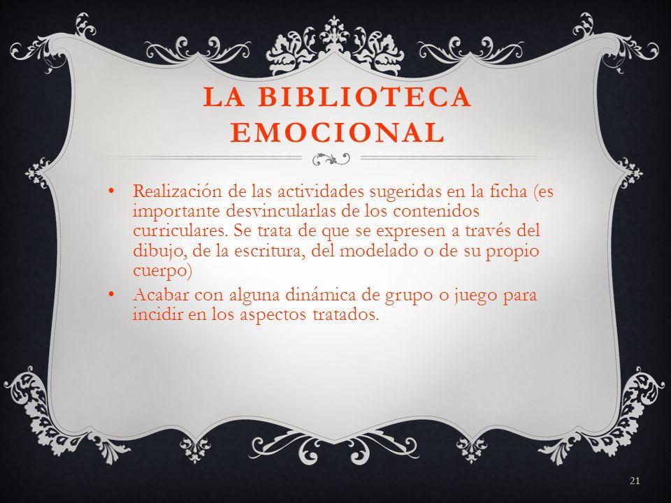 21 LA BIBLIOTECA EMOCIONAL Realización de las actividades sugeridas en la ficha (es importante desvincularlas de los contenidos curriculares. Se trata