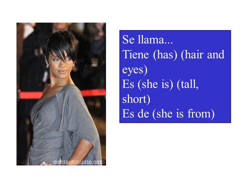 Se llama... Tiene (has) (hair and eyes) Es (she is) (tall, short) Es de (she is from)