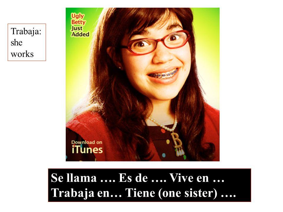 Se llama …. Es de …. Vive en … Trabaja en… Tiene (one sister) …. Trabaja: she works