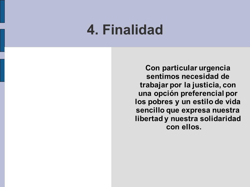4. Finalidad Con particular urgencia sentimos necesidad de trabajar por la justicia, con una opción preferencial por los pobres y un estilo de vida se