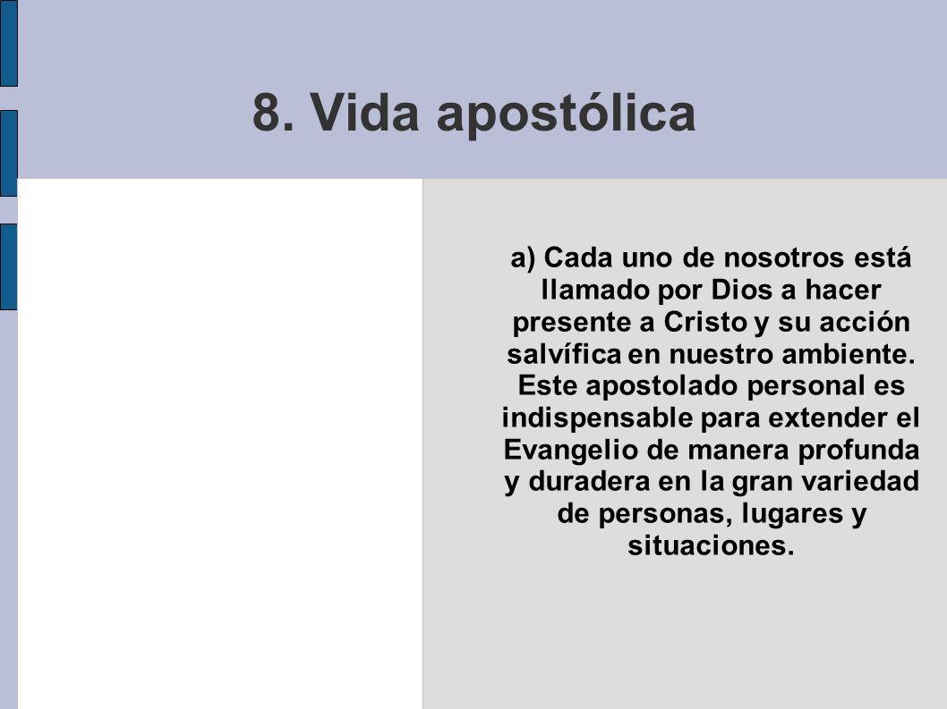 8. Vida apostólica a) Cada uno de nosotros está llamado por Dios a hacer presente a Cristo y su acción salvífica en nuestro ambiente. Este apostolado