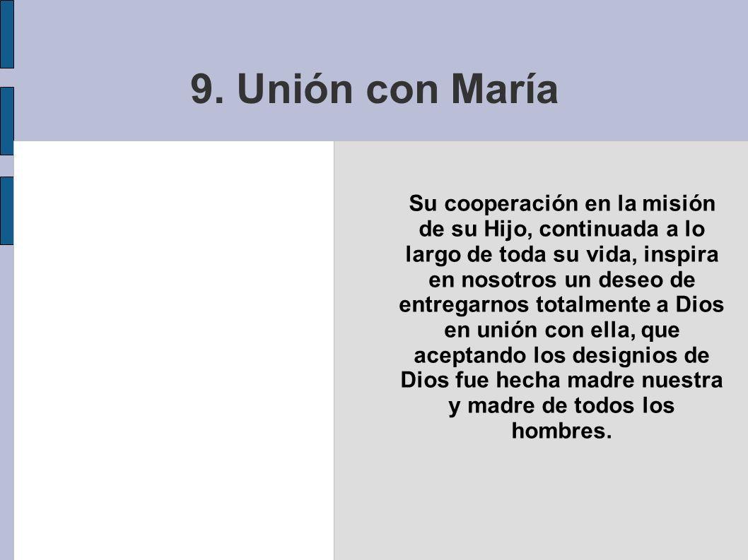 9. Unión con María Su cooperación en la misión de su Hijo, continuada a lo largo de toda su vida, inspira en nosotros un deseo de entregarnos totalmen