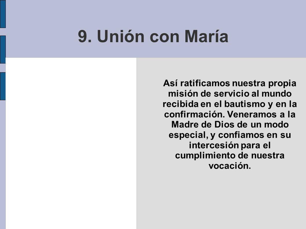 9. Unión con María Así ratificamos nuestra propia misión de servicio al mundo recibida en el bautismo y en la confirmación. Veneramos a la Madre de Di