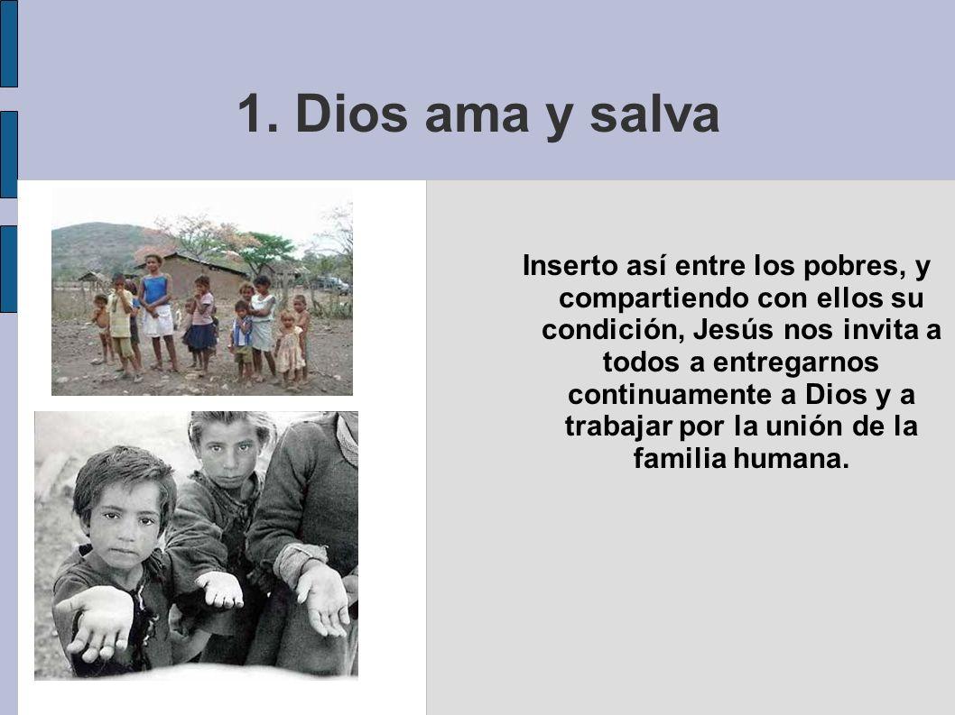 1. Dios ama y salva Inserto así entre los pobres, y compartiendo con ellos su condición, Jesús nos invita a todos a entregarnos continuamente a Dios y