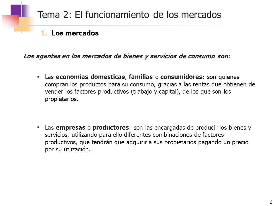 Tema 2: El funcionamiento de los mercados 4 Los agentes en los mercados de factores productivos son: Las economías domesticas, familias o consumidores: son quienes poseen los factores productivos (trabajo y capital), de los que son los propietarios y ofrecen ciertas cantidades en función del precio.