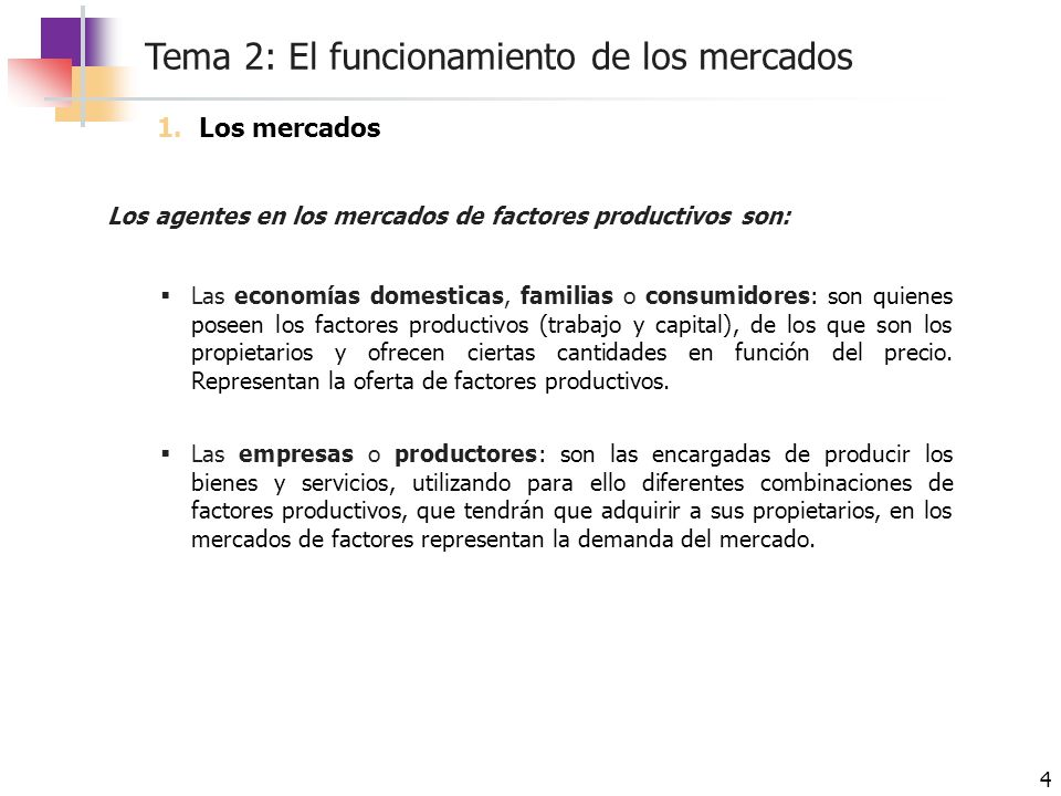 Tema 2: El funcionamiento de los mercados 4 Los agentes en los mercados de factores productivos son: Las economías domesticas, familias o consumidores