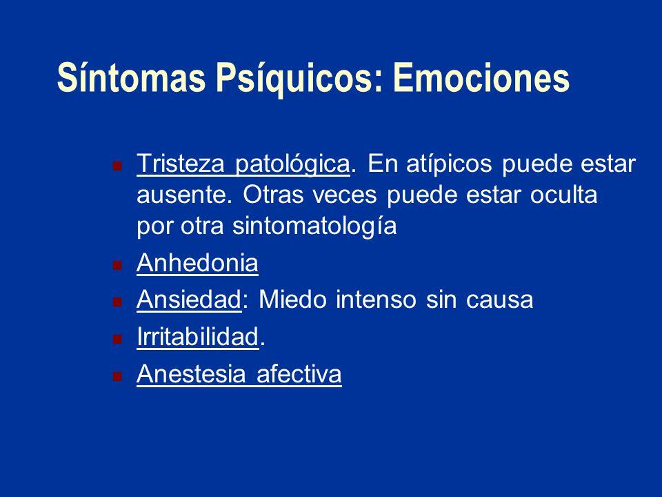 Síntomas Psíquicos: Emociones Tristeza patológica. En atípicos puede estar ausente. Otras veces puede estar oculta por otra sintomatología Anhedonia A
