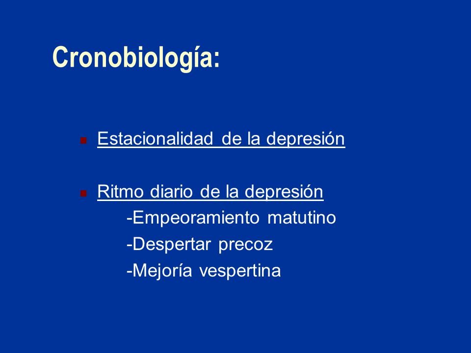 Cronobiología: Estacionalidad de la depresión Ritmo diario de la depresión -Empeoramiento matutino -Despertar precoz -Mejoría vespertina