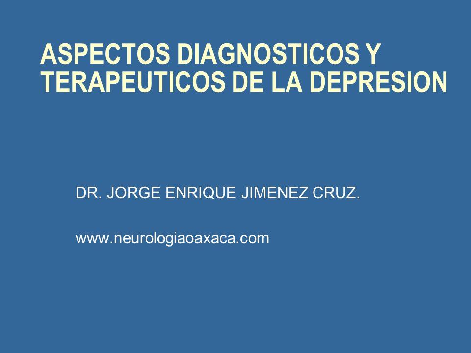 ASPECTOS DIAGNOSTICOS Y TERAPEUTICOS DE LA DEPRESION DR. JORGE ENRIQUE JIMENEZ CRUZ. www.neurologiaoaxaca.com