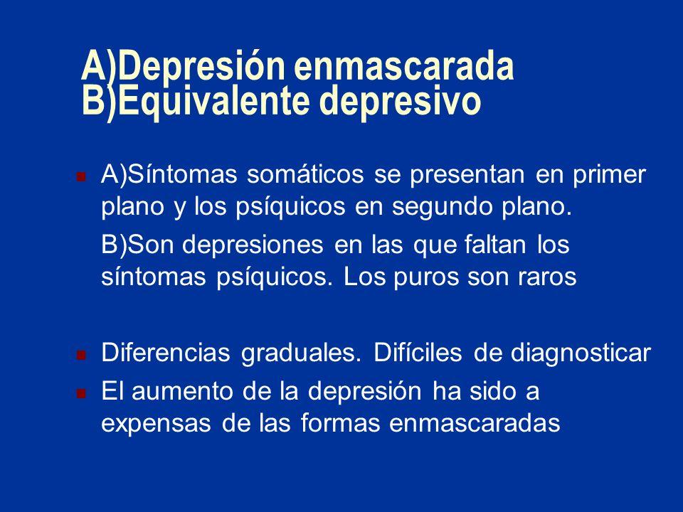 A)Depresión enmascarada B)Equivalente depresivo A)Síntomas somáticos se presentan en primer plano y los psíquicos en segundo plano. B)Son depresiones