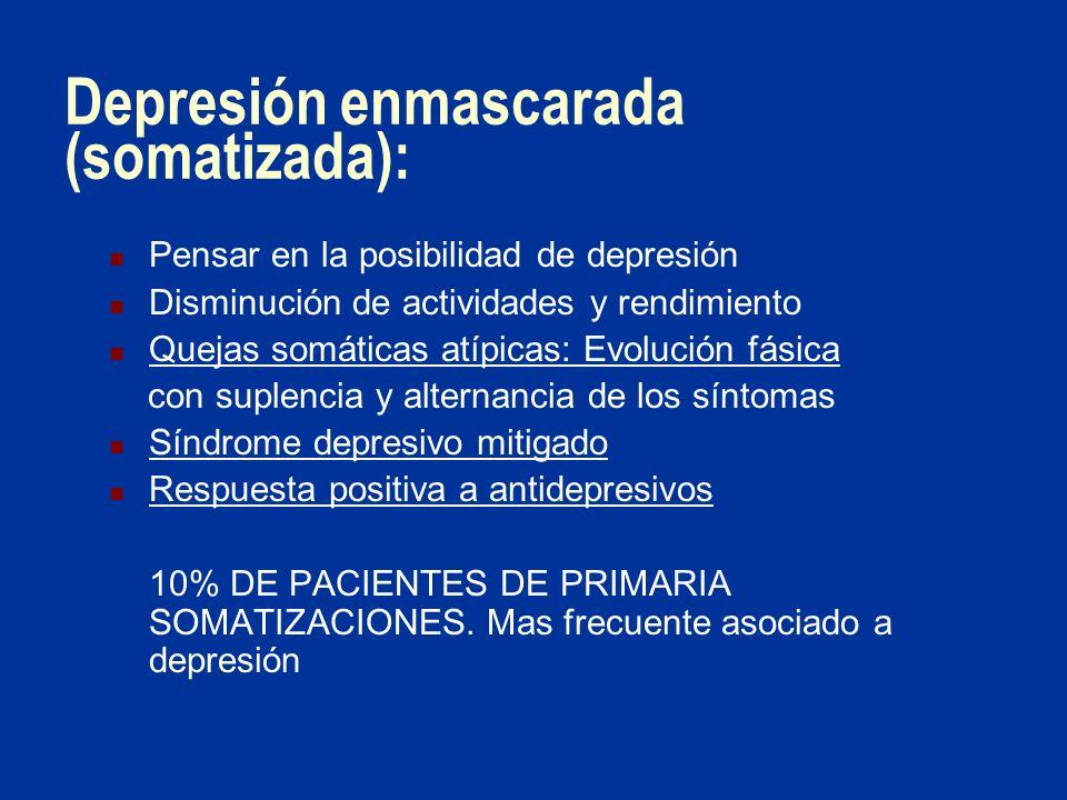 Depresión enmascarada (somatizada): Pensar en la posibilidad de depresión Disminución de actividades y rendimiento Quejas somáticas atípicas: Evolució