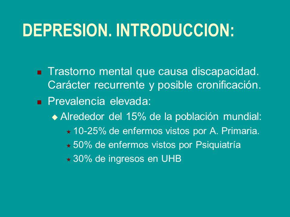 DEPRESION. INTRODUCCION: Trastorno mental que causa discapacidad. Carácter recurrente y posible cronificación. Prevalencia elevada: Alrededor del 15%