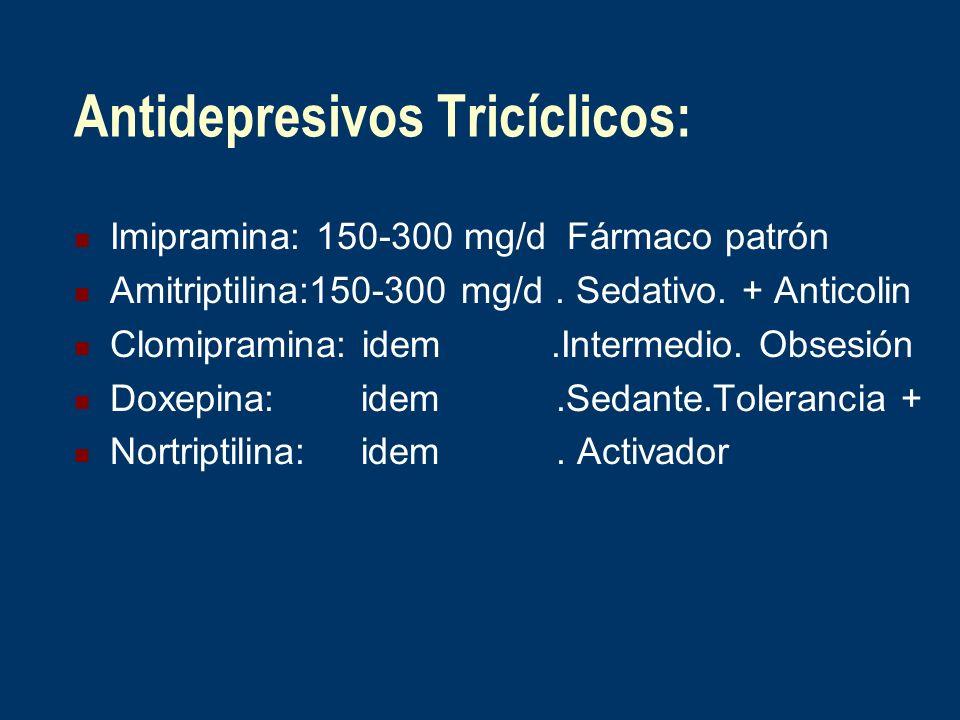 Antidepresivos Tricíclicos: Imipramina: 150-300 mg/d Fármaco patrón Amitriptilina:150-300 mg/d. Sedativo. + Anticolin Clomipramina: idem.Intermedio. O