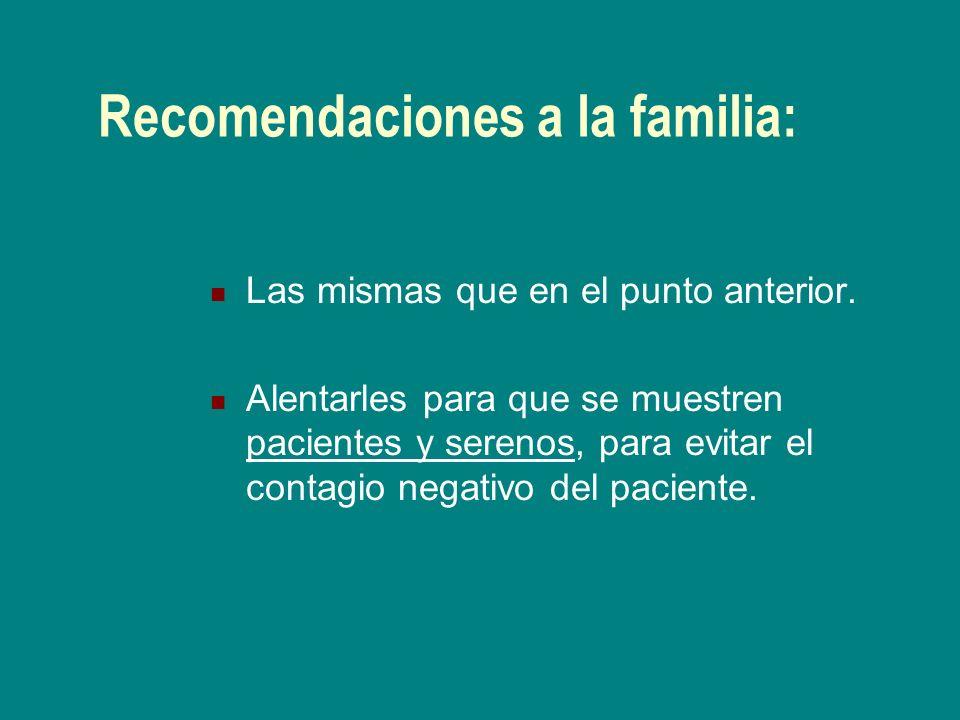 Recomendaciones a la familia: Las mismas que en el punto anterior. Alentarles para que se muestren pacientes y serenos, para evitar el contagio negati